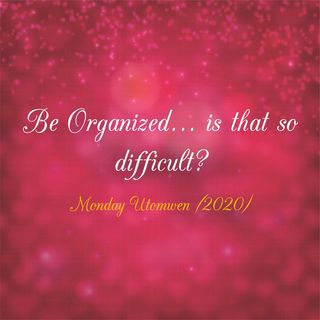 Be Organized..., is that so difficult?