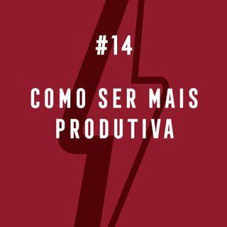 #14 - Como Ser Mais Produtiva