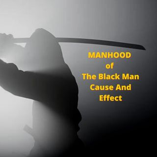 MANHOOD of The Black Man Cause And Effect