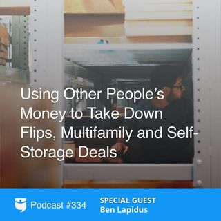334: Using Other People's Money to Take Down Flips, Multifamily and Self-Storage Deals with Ben Lapidus