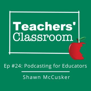 Ep 24: Educators as Podcasters with Shawn McCusker