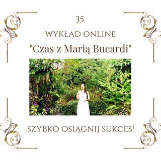 """Wykład """"Czas z Marią Bucardi"""" nr 35. Jak osiągnąć sukces w tym, czego pragniesz z lekkością, radością i szybciej, niż planujesz."""