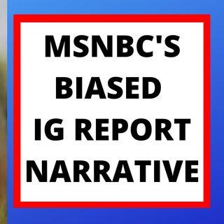 MSNBC'S BIASED IG REPORT NARRATIVE