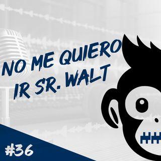 Episodio 36 - No Me Quiero Ir Sr. Walt