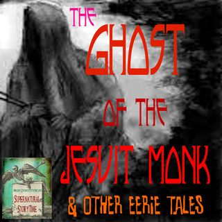 The Ghost of the Jesuit Monk and Other Eerie Stories | Podcast E31