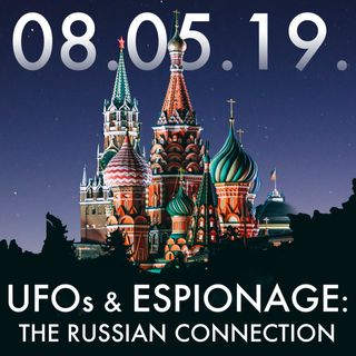 08.05.19. UFOs and Espionage: The Russian Connection