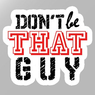 Don't be Like 'That Guy'
