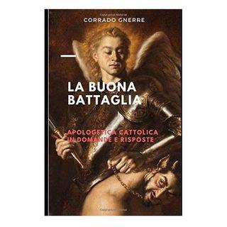 42 - La Buona Battaglia. Apologetica cattolica in domande e risposte