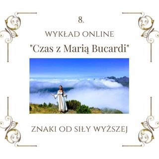 """Wykład """"Czas z Marią Bucardi"""" nr 8. Jak zauważyć i zrozumieć znaki od Siły Wyższej. Jak znaleźć swój własny rytm i równowagę."""