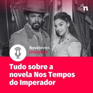 #69 - Tudo sobre Nos Tempos do Imperador, nova novela das seis!