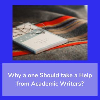 Why a one Should take a Help from Academic Writers?