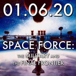 01.06.20. Space Force: The Military and the Final Frontier