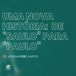 """UMA NOVA HISTÓRIA: DE """"SAULO"""" PARA """"PAULO"""" // pr. Adhemar de Campos"""