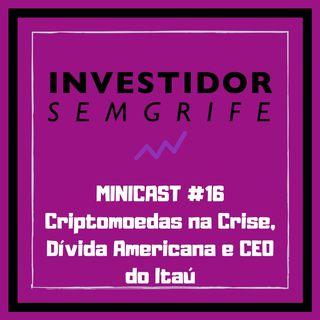 MINICAST #16 Criptomoedas na Crise, Dívida Americana e CEO do Itaú