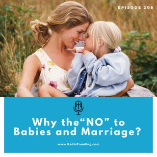 "208: Why the ""NO"" to Babies and Marriage?"