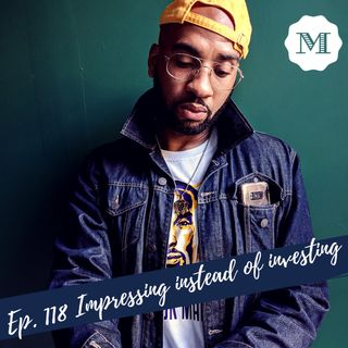 Ep. 118 Impressing instead of Investing