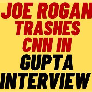 Joe Rogan TRASHES CNN In Sanjay Gupta Interview