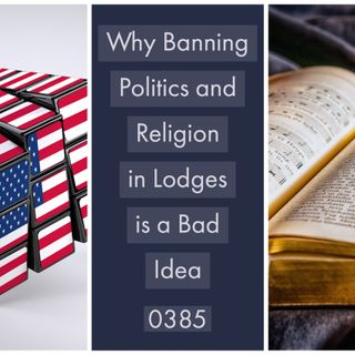 Whence Came You? - 0385 - Why Banning Politics and Religion in Lodge is a Bad Idea
