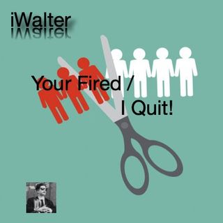 iWalter: Your Fired / I Quit!