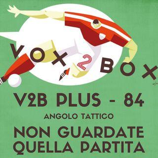 Vox2Box PLUS (84) - Angolo Tattico: Non Guardate Quella Partita