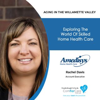 4/14/20: Rachel Davis of Amedisys Home Health | Exploring the world of skilled home health care. | Aging in the Willamette Valley