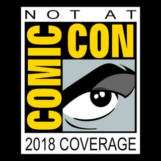 Not At Comic Con Coverage 2018