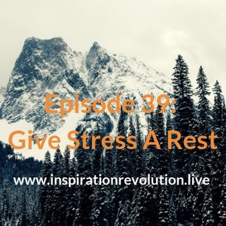 Episode 39 - Stress-Give It A Rest