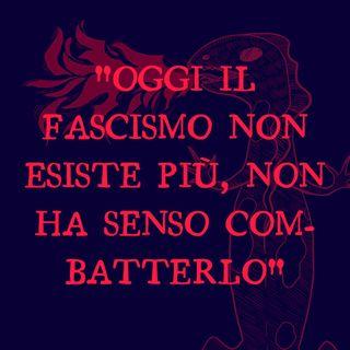 """""""Oggi il fascismo non esiste più, non ha senso combatterlo"""""""