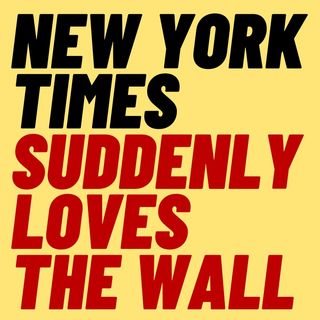 Now The NYT Likes The Wall - Woke Fail Hilarity