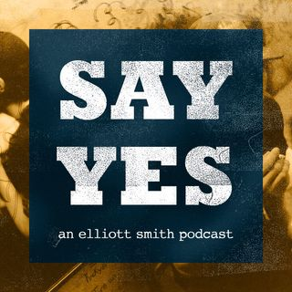 Welcome to Say Yes: An Elliott Smith Podcast