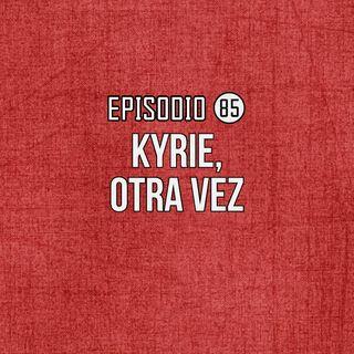Ep 85- Kyrie, otra vez