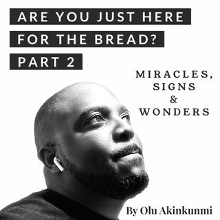 #22 Are You Just Here For The Bread? Part 2 - Miracles, Signs & Wonders.
