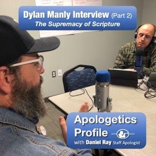07 The Supremacy of Scripture - Dylan Manley Interview (Part 2 of 2)