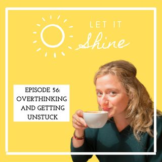Episode 56: Overthinking And Getting Unstuck