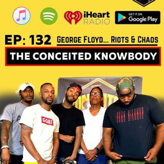 The Conceited Knowbody EP132 George Floyd...Riots and Chaos.