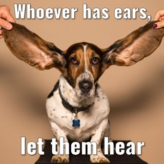 Whoever has ears, let them hear