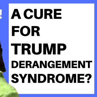 IS THERE A CURE FOR TRUMP DERANGEMENT SYNDROME?