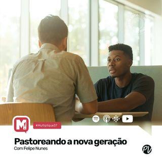 Multiplique 037 - Pastoreando a Nova Geração - Pr  Felipe Nunes
