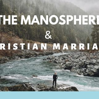 The Manosphere & Christian Marriage