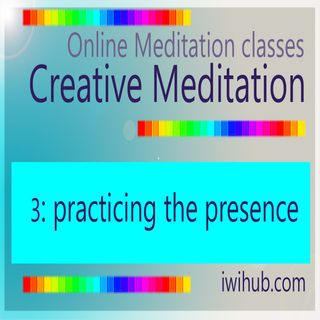 Creative Meditation 3: Practicing the Presence