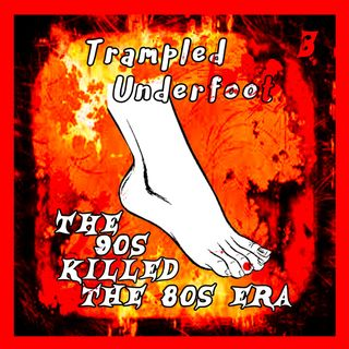 Trampled Underfoot - 003 - The 90s Killed the 80s Era