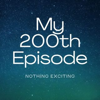 My 200th Episode (Nothing Exciting)