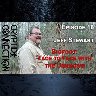 Episode 16  Jeff Stewart. BIGFOOT: Face to Face with the Unknown