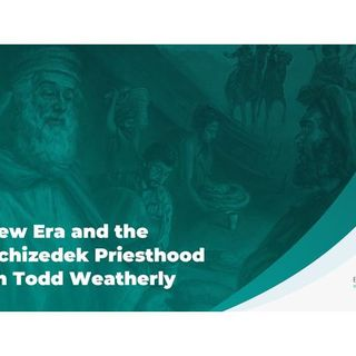 A New Era and the Melchizedek Priesthood with Todd Weatherly