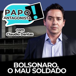Bolsonaro, o mau soldado - Papo Antagonista com Claudio Dantas