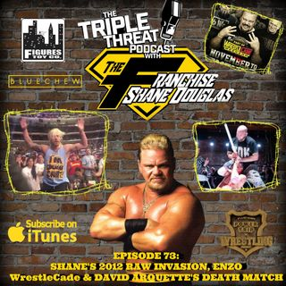 Shane Douglas And The Triple Threat Podcast EP 73: Shane's 2012 Raw Invasion, ENZO, WrestleCade Wrap, David Arquette Death Match