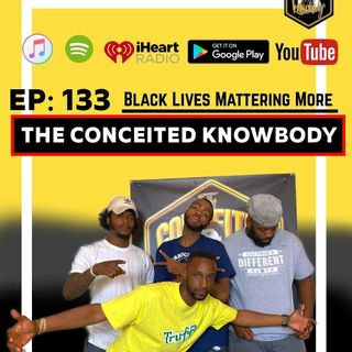 The Conceited Knowbody EP 133...Black lives more mattering.