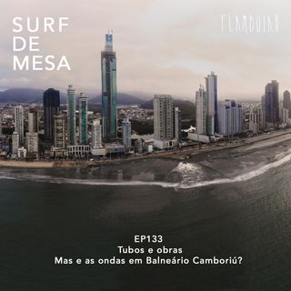 133 -Tubos e obras | Mas e as ondas em Balneário Camboriú?