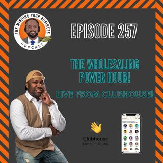 #257 - The Wholesaling Power Hour! Live from Clubhouse (PROPERTY CHAMPS club)