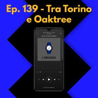 Ep. 139 - Tra Torino e Oaktree